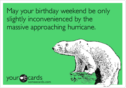May your birthday weekend be only slightly inconvenienced by the massive approaching hurricane.