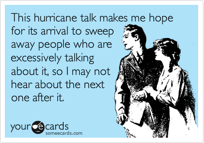 This hurricane talk makes me hope for its arrival to sweep away people who are excessively talking about it, so I may not hear about the next  one after it.