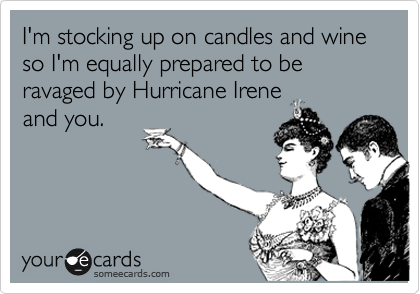 I'm stocking up on candles and wine so I'm equally prepared to be ravaged by Hurricane Irene  and you.