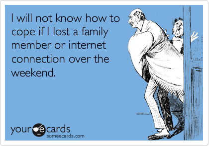 I will not know how to cope if I lost a family member or internet connection over the weekend.