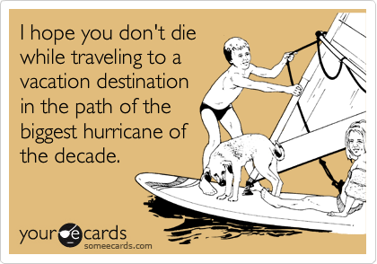 I hope you don't die while traveling to a vacation destination in the path of the biggest hurricane of the decade.