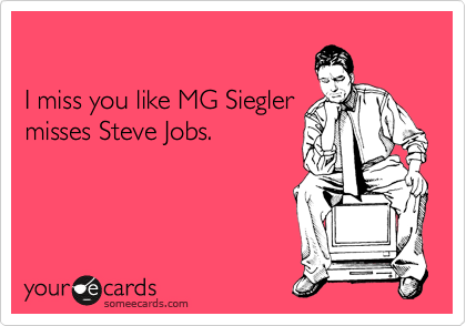 I miss you like MG Siegler misses Steve Jobs.