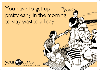 You have to get up  pretty early in the morning to stay wasted all day.