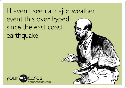 I haven't seen a major weather event this over hyped since the east coast earthquake.
