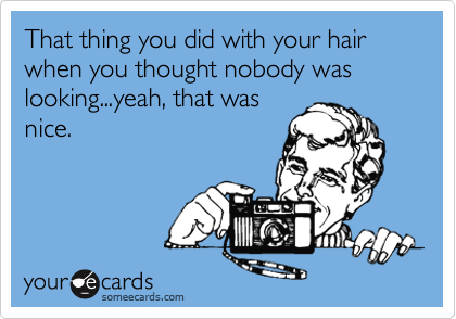 That thing you did with your hair when you thought nobody was looking...yeah, that was  nice.