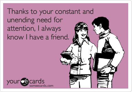 Thanks to your constant and unending need for attention, I always know I have a friend.