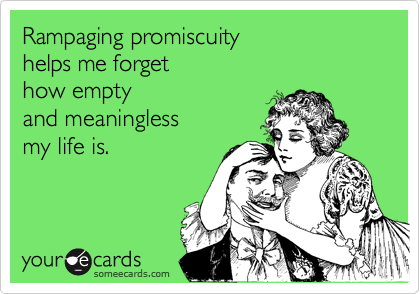 Rampaging promiscuity helps me forget how empty and meaningless my life is.