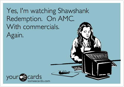 Yes, I'm watching Shawshank Redemption.  On AMC.  With commercials. Again.