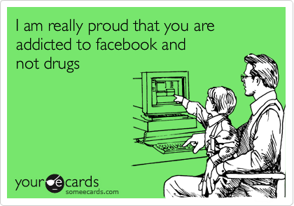 I am really proud that you are addicted to facebook and not drugs