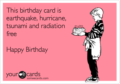 This birthday card is  earthquake, hurricane,  tsunami and radiation free  Happy Birthday