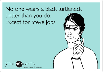 No one wears a black turtleneck better than you do. Except for Steve Jobs.