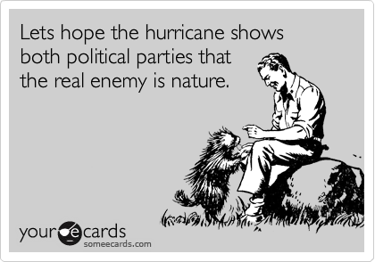 Lets hope the hurricane shows both political parties that the real enemy is nature.