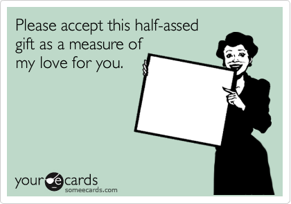 Please accept this half-assed gift as a measure of my love for you.