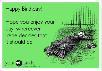 Happy Birthday!  Hope you enjoy your day, whereever Irene decides that it should be!