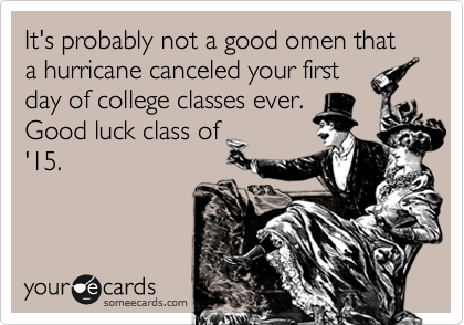 It's probably not a good omen that a hurricane canceled your first day of college classes ever.  Good luck class of '15.
