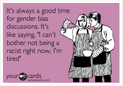 """It's always a good timefor gender biasdiscussions. It'slike saying, """"I can'tbother not being aracist right now, I'mtired"""""""