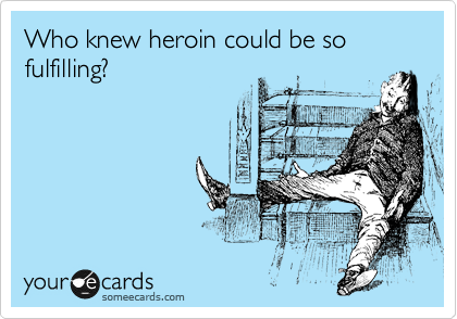 Who knew heroin could be so fulfilling?