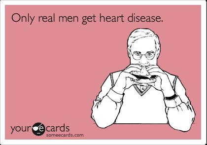 Only real men get heart disease.