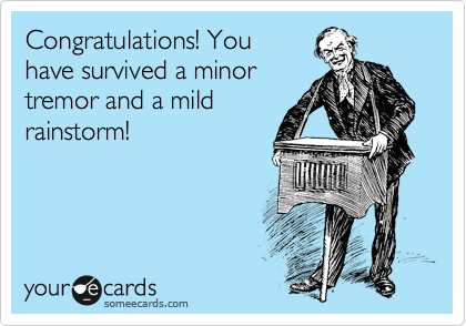 Congratulations! You have survived a minor tremor and a mild rainstorm!