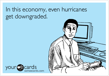 In this economy, even hurricanes get downgraded.