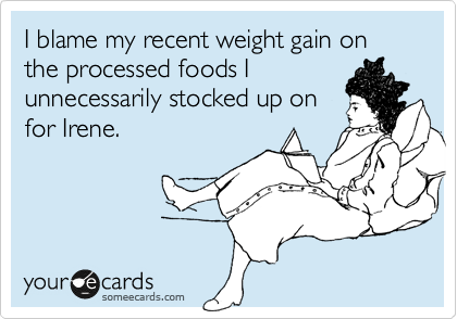 I blame my recent weight gain on the processed foods I unnecessarily stocked up on for Irene.