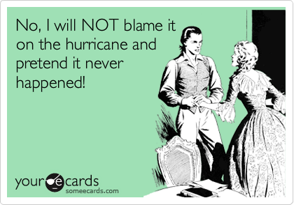 No, I will NOT blame it on the hurricane and pretend it never happened!