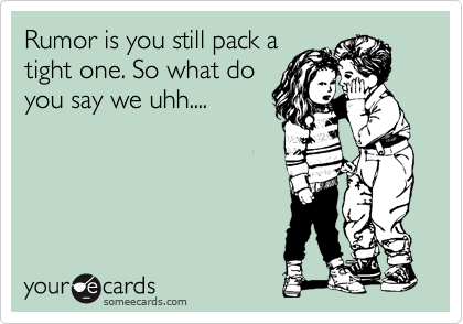 Rumor is you still pack a tight one. So what do you say we uhh....