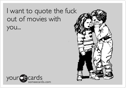 I want to quote the fuck out of movies with you...
