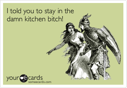 I told you to stay in the damn kitchen bitch!
