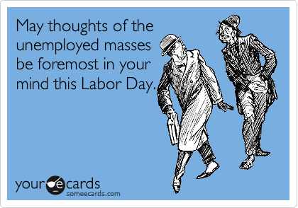 May thoughts of the unemployed masses be foremost in your mind this Labor Day.