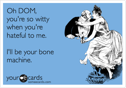 Oh DOM, you're so witty when you're  hateful to me.   I'll be your bone machine.