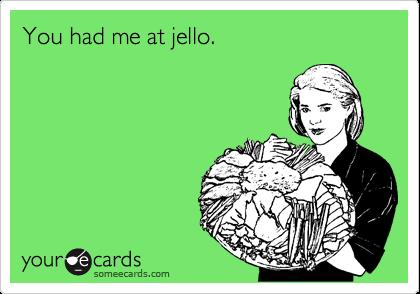 You had me at jello.