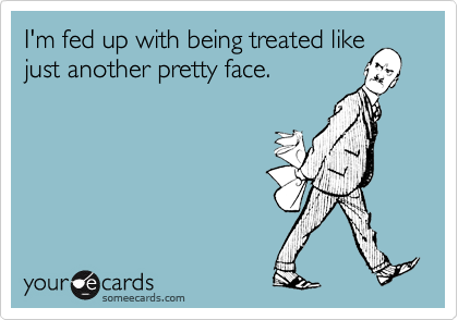 I'm fed up with being treated like just another pretty face.