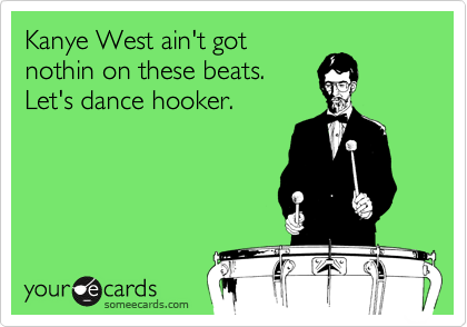 Kanye West ain't got nothin on these beats. Let's dance hooker.