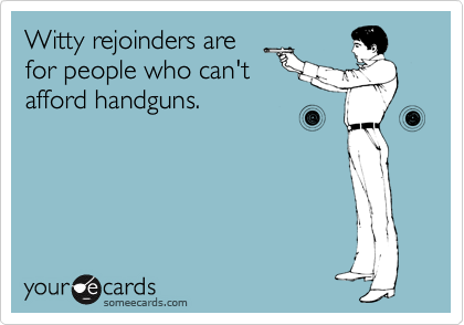 Witty rejoinders are for people who can't afford handguns.