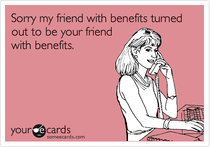 Sorry my friend with benefits turned out to be your friend with benefits.