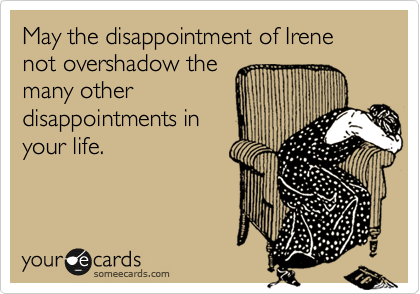 May the disappointment of Irene not overshadow the many other disappointments in your life.