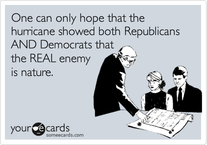 One can only hope that the hurricane showed both Republicans AND Democrats that the REAL enemy is nature.