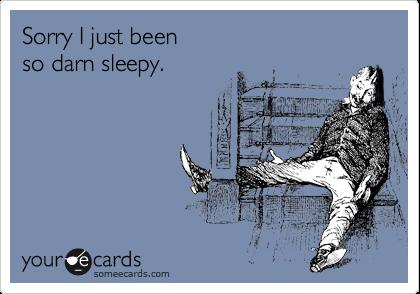 Sorry I just been so darn sleepy.
