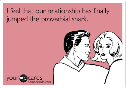 I feel that our relationship has finally jumped the proverbial shark.