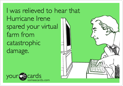 I was relieved to hear that Hurricane Irene spared your virtual farm from catastrophic damage.