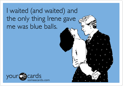 I waited %28and waited%29 and the only thing Irene gave me was blue balls.