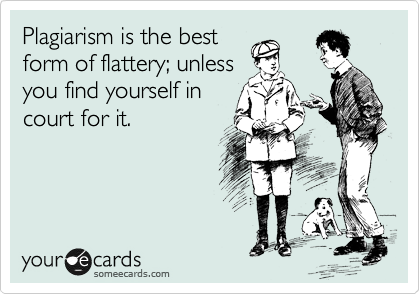 Plagiarism is the best form of flattery; unless you find yourself in court for it.