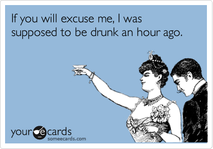 If you will excuse me, I was supposed to be drunk an hour ago.