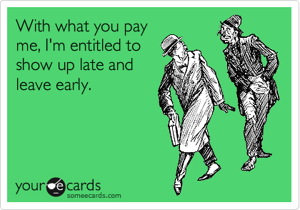 With what you pay me, I'm entitled to show up late and leave early.