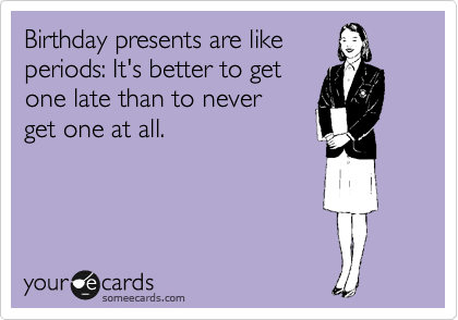 Birthday presents are like periods: It's better to get one late than to never  get one at all.