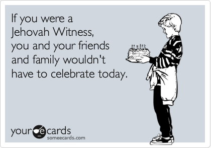 If you were a  Jehovah Witness, you and your friends  and family wouldn't  have to celebrate today.