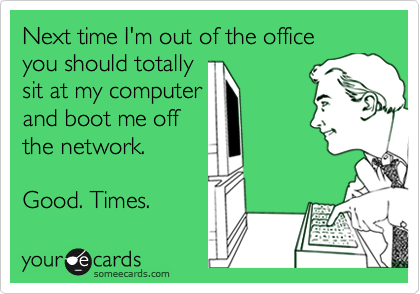 Next time I'm out of the office  you should totally  sit at my computer  and boot me off the network.  Good. Times.