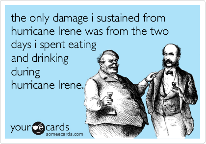 the only damage i sustained from  hurricane Irene was from the two days i spent eating and drinking during hurricane Irene.