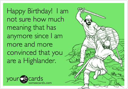 Happy Birthday!  I am not sure how much meaning that has anymore since I am more and more convinced that you  are a Highlander.